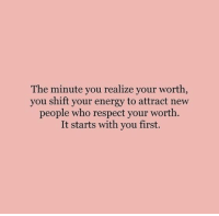 Energy, Respect, and Who: The minute you realize your worth  you shift your energy to attract new  people who respect your worth.  It starts with you first.