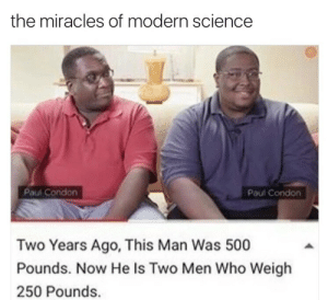 Tumblr, Blog, and Science: the miracles of modern science  Paul Condon  Paul Condon  Two Years Ago, This Man Was 500  Pounds. Now He Is Two Men Who Weigh  250 Pounds. newtonpermetersquare:  He kust split like a cell