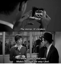 Its Broken: The mirror. It's broken.  I know, l like it that way.  Makes me look the way I feel.