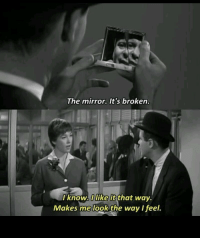 Its Broken: The mirror. It's broken.  I know. like it thot way.  Makes me look the way I feel.
