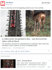 Deer, Facebook, and Slayer: The Mirror  Like Page  19 hrs  This is a ride they won't be forgetting anytime soon. How horrible.  A rollercoaster decapitated a deer  and showered the  riders with its blood.  The wild animal, which got over a perimeter fence at Lightwater Valley Theme Park  near Ripon in North Yorkshire, was hit by The Ultimate coaster  MIRROR CO UK BY STEPHEN WHITE  Like Comment Share 1,071 281 d 845  RELATED VIDEO  Slayer Raining Blood  Artist Slayer Song Raining Blood Album Reign in  Blood Songwriters Jeff Hannaman, Kerry King Lyri...  YOUTUBE.COM 367,868 SHARES 23 JUNE 2008  Save Facebook has a sense of humour..