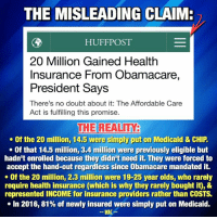 "Dank, Absurdism, and 🤖: THE MISLEADING CLAIMR  HUFF POST  20 Million Gained Health  Insurance From Obamacare,  President Says  There's no doubt about it: The Affordable Care  Act is fulfilling this promise.  THE REALITY  Of the 20 million, 14.5 were simply put on Medicaid & CHIP  Of that 14.5 million, 3.4 million were previously eligible but  hadn't enrolled because they didn't need it. They were forced to  accept the hand-out regardless since Obamacare mandated it.  Of the 20 million, 2.3 million were 19-25 year olds, who rarely  require health insurance (which is why they rarely bought it), &  represented INCOME for insurance providers rather than COSTS.  In 2016, 81% of newly insured were simply put on Medicaid.  WAC THE MISLEADING IMPLICATION: ""20 million people gained healthcare due to Obamacare. This confirms that Obamacare was successfully addressing the underlying problems within the healthcare market.""  THE REALITY: The majority of these people were simply placed on an expanded version of Medicaid, meaning, rather than addressing the issues plaguing the dysfunctional healthcare market, Obamacare did little to improve markets and simply pushed people into government-run healthcare, paid by taxpayers.  People keep touting, as though it were some sort of success story, that ""more people have health insurance today due to Obamacare."" This particular talking point seems astonishingly absurd, however, since Obamacare contained within it a MANDATE that FORCED people to get health insurance. Of course, if you put a gun to someone's head and tell them to buy something, they're more likely to buy it. This is akin to passing a law requiring everybody to buy one additional pair of shoes, then proclaiming yourself a business genius because you saw shoe sales increase. If sales didn't increase because the product became more affordable or more desirable, however, it should be obvious that you didn't actually ""fix"" anything.   Let's take a look at the numbers:  • A 2015 estimate showed that, of the 20 million newly insured people, 14.5 million were put on Medicaid and CHIP (Children's Health Insurance Program). [a]  • Of this 14.5 million placed on tax-payer financed health insurance, about 3.4 million were previously eligible before Obamacare [b], but hadn't enrolled because they didn't need it. That means tax payers are paying the health insurance costs of 3.4 million people who knew they didn't actually need it but were forced to accept the hand-out anyways since Obamacare mandates they have insurance.   • Additionally, of the 20 million, 2.3 million were simply young adults (aged 19 to 25) who gained coverage between 2010 and 2013 as a result of Obamacare's provision which said they got to stay on their parent's insurance until they were 26. [c] People 19-25 rarely require extensive healthcare, however, which is why they rarely choose to buy it themselves. So while letting them stay on their parent's insurance may have been helpful in a handful of circumstances, it was mostly ""fixing"" a problem which did not exist. Matter of fact, the reason the ACA wanted younger people insured was precisely BECAUSE they don't get sick enough to cost money, and thus represent income for health insurance providers rather than costs.    • Lastly, in 2016, the numbers didn't look much better. Preliminary data indicated that net total enrollment increased by ""2,535,020 individuals in the first three-quarters of 2016."" [d] But of that 2.5 million increase, the net increase in PRIVATE (market) insurance was actually only ""490,211 individuals."" Again, Medicaid accounted for ""81 percent of the incremental growth in enrollment in 2016."" [d]  Thus, roughly 81% of the newly insured people in 2016 were simply given free insurance which everyone else funded. How is that a success? A successful reform would have seen people affording their own private health insurance - when and only IF they wanted it - because the product would have gotten better, cheaper, or both. Instead, since that wasn't accomplished, Obamacare simply pushed people into government-run insurance to pretend it had ""solved"" the problem. It was called ""The AFFORDABLE Care Act,"" but a more appropriate name would have been ""The Forced Welfare Expansion Act."" ---------------------- Sources: [a] https://aspe.hhs.gov/sites/default/files/pdf/187551/ACA2010-2016.pdf  [b] http://kff.org/health-reform/state-indicator/medicaid-expansion-enrollment/?currentTimeframe=0  [c] https://aspe.hhs.gov/system/files/pdf/187551/ACA2010-2016.pdf  [d] http://budget.house.gov/uploadedfiles/house_budget_testimony-haislmaier.pdf"