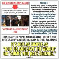 "Al Gore, An Inconvenient Truth, and cnn.com: THE MISLEADING IMPLICATION  THE REALITY  He didn't deny science, he merely advised  that scientists still debate the issue. We've  cited numerous studies confirming that  Trump Picks Scott Pruitt, Climate  Change Denialist, to Lead E.PA  Such disagreement indeed persists.  For decades. Scientists switched between  warning of global cooling and global  warming. They were not consistent.  The famous ""hockey stick"" graph used in Al  Gore's film and cited as proof that dangerous  warming was about to occur was later  discredited w/ the author exposed as a fraud.  ""Scott Pruitt ISAScience Denier""  Numerous dire cimate change predictions failed  CNN  to materialize, proving that there's significant  flaws in the data & modeling. (See Citations)  CONTRARY TO POPULARNARRATIVE, THERES NOT  NECESSARILY A CONSENSUS ON GLOBAL WARMING  ITS NOT ASSIMPEAS  VON USANDSAVETHE WORLDD  OR ADMIT VOUHATESCIENCESu  WAC Trump's choice to head the EPA, Scott Pruitt, has been widely maligned in the media as a ""prominent denier of climate science."" [1] This portrayal of Mr. Pruitt, however, isn't justified. What Pruitt actually said was far less offensive than ""I deny science."" Rather, as voiced in his op-ed, he merely stated that, ""Healthy debate is the lifeblood of American democracy, and global warming has inspired one of the major policy debates of our time. That debate is far from settled. Scientists continue to disagree about the degree and extent of global warming and its connection to the actions of mankind. That debate should be encouraged."" [2] This isn't a denial of science. It's an acceptance that much ambiguity exists within the scientific research and has for quite some time.  INCONSISTENT WARNINGS: To start, let's review the lack of historical consistency. In a 1950 article entitled ""Is the World Getting Warmer,"" we were warned of global warming, stating ""In the United States, long-term climatological records which have been accumulating over many years indicate that the weather is becoming warmer and drier."" [3] But in 1958, geophysicist Maurice Ewing and geologist William Donn warned of a coming ice-age, rather than an age of increased warming. [4] [5] In 1965, an environmental report written by the President's Science Advisory Committee flipped the script again, warning President Johnson about global warming, rather than of a coming ice-age, advising ""an increase of atmospheric carbon dioxide could act, much like the glass in a greenhouse, to raise the temperature of the lower air."" [6] But in 1970, a Washington Post's article entitled ""Colder Winters Held Dawn of New Ice Age – Scientists See Ice Age In the Future"" again went back to warning the public of a coming ice-age [7] and in 1972, geologists George J. Kukla and R. K. Matthews wrote to President Nixon also warning of the supposed ""new ice age."" [8] In 1974, Time magazine released an article on global COOLING, advising that ""when meteorologists take an average of temperatures around the globe, they find that the atmosphere has been growing gradually cooler for the past three decades."" [9] In 1975, the New York Times also released an article on global cooling, citing a scientific study from the National Academy of Sciences which warned of ""an abrupt end to the present interglacial period of relative warmth that has governed the planet's climate for the past 10,000 years."" [10]  In 1976, however, the tone began to flip back towards warming, with scientists concluding, ""The data are scanty. We cannot be sure that these temperature fluctuations are be not the result of natural causes. [but] ...Because of the rapid diffusion of CO2 molecules within the atmosphere, both hemispheres will be subject to warming due to the atmospheric (greenhouse) effect..."" [11] And by 1979, after studying early computer models, the somewhat stronger case for global warming appeared to solidify in a report entitled ""Carbon Dioxide and Climate: A scientific Assessment,"" which warned of the socioeconomic impacts of global warming. [12]  FRAUD EXPOSED: Then a major scientific controversy occurred. In 1998, climatologist Michael E. Mann (along with others) developed new statistical models to produce global temperature patterns, creating a now infamous graph known as ""the hockey stick graph."" [13] It was dubbed ""hockey stick"" because the line representing temperature was relatively perpendicular through most of the graph until it spiked straight up at the far right end, projecting large and sudden temperature increases in the near future. [14] This finding supposedly ended all debate and cemented cause for concern. It was widely circulated, widely cited, referenced as the basis for Al Gore's Oscar winning film ""An Inconvenient Truth,"" and used to foment fear and stir up support for drastic regulations. Many years later, however, it was thoroughly and widely discredited. [15][16] Mann had used a controversial subset of tree ring records from high and arid mountains in the US Southwest. ...The scientists who published that original data (Graybill and Idso 1993) had specifically warned that the ring widths should not be used for temperature reconstruction, and in particular warned that their 20th century portion is unlike the climatic history of the region and is probably biased by other factors."" [16] Never the less, Mann used this data and, in addition, ""exaggerated the significance of the bristlecones so as to make their chronology out to be the dominant global climatic pattern rather than a minor (and likely inaccurate) regional one."" [16] His method also appeared to remove the ""medieval warm period"" which previously suggested a period of several hundred years which was warmer than our present day. It also appeared to remove the ""little ice age"" which occurred after the medieval warm period, which had strongly suggested that average temperatures fluctuate throughout history. [15] Doing so allowed Mann to misrepresent history and claim that the climate was mostly stable for about a thousand years up until the present, where he concluded that 1998 was the warmest year of the last millennium. ""This claim was not, in reality, supported by data."" [16] ""Furthermore, Mann put obstacles in place for subsequent researchers wanting to obtain his data and replicate his methodologies, most of which were only resolved by the interventions of US Congressional investigators and the editors of Nature magazine, both of whom demanded full release of his data and methodologies some six years after publication of his original Nature paper. [16] Most damning of all? ""Mann had re-done his hockey stick graph at some point during its preparation with the dubious bristlecone records excluded and saw that the result lost the hockey stick shape altogether, collapsing into a heap of trendless noise. However, he never pointed this out to readers."" [16] Lastly, he also indicated that he had confirmed the statistical significance of his results, ""yet when the scores were later revealed they showed no such thing; and by then he had taken to denying he had even calculated them."" [16] Essentially, he was caught lying in an attempt to foster a career advancing research paper. Though exposed as a fraud, the damage had already been done and numerous citizens, politicians, and activists have bought into it ever since. To this day, many individuals still believe in the supposed scientific consensus that began to emerge before this supposedly authoritative research was discredited.  NOT A CONSENSUS: So why, to this day, do people still routinely hear the talking point ""97% of scientists agree"" when it comes to global warming? In 2013, Australian scientist John Cook - author of the book Climate Change Denial: Heads in the Sand - analyzed 12,000 abstracts (summaries of studies) and claimed ""97% of climate papers stating a position on human-caused global warming agree global warming is happening and we are the cause."" [17] The problem? His method of review was so unthoughtful that it entirely distorted the results. Using the qualifier ""papers taking a position,"" Cook subjectively identified 34 percent of the papers as having supposedly expressed an opinion on anthropogenic climate change, and of that 34%, since 33% appeared to endorse anthropogenic climate change (in his assessment), he then divided 33 by 34 and got 97%. But as the National Review points out, ""When David Legates, a University of Delaware professor who formerly headed the university's Center for Climatic Research, recreated Cook's study, he found that 'only 41 papers' of the 11,944 had endorsed what Cook claimed they endorsed."" That's only 0.3% of all 11,944 papers or ""1% of the 4,014"" that had specifically expressed an opinion. In addition, ""several scientists whose papers were included in Cook's initial sample also protested that they had been misinterpreted."" [18] Attempting to right this false public narrative, a 2015 NIPCC Report on Scientific Consensus advised the following:  ""The claim of 'scientific consensus' on the causes and consequences of climate change is without merit. ...On the contrary, there is extensive evidence of scientific disagreement about many of the most important issues that must be resolved before the hypothesis of dangerous man-made global warming can be validated."" [19] (If interested in learning more about the many disagreements scientists have regarding climate change science, you're encouraged to read this cited paper.)  FAILED PREDICTIONS: This isn't to say that Global Warming might not be true, it's simply to point out the extraordinary degree of ambiguity which exists within the research, complicated further by the numerous failed predictions by global warming alarmists. For instance, experts claimed the Arctic sea ice would melt entirely by September 2016. They were proven wrong. [20] While a 2013 IPCC report claimed that Antarctica was losing significant amounts of land ice, a 2015 NASA study used satellite data to debunk that notion and confirm that the Antarctic ice sheet actually gained in size nearly every year since 1992. [21] In a 1985 study, alarmists warned that ""Beginning in a decade or two, scientists expect the warming of the atmosphere to melt the polar icecaps, raising the level of the seas, flooding coastal areas, eroding the shores and sending salt water far into fresh-water estuaries."" Again, we know this did not occur. [22] In 2007, U.N. scientists claimed the world only had eight years left to avoid the worst effects of global warming. [23] Eight years has passed and global devastation has yet to occur. Even Secretary of State John Kerry warned back in 2009 that ""the Arctic will be ice-free in the summer of 2013. Not in 2050, but four years from now. Make no mistake: catastrophic climate change represents a threat to human security, global stability, and - yes - even to American national security."" Again, this dire prediction never materialized, but no politician seems to answer for these fear tactics which empower them. [24]  And that's not all. For decades, the global warming alarmists were insisting that inclining CO2 levels were akin to pollution which would wreak havoc on our environment. Contrary to their projections, however, 28 years of satellite data have confirmed that the increased CO2 levels actually contributed to INCREASING global vegetation, since plants need CO2 to live. [25] And in addition to the above failed predictions, many continue to push the theory that natural disasters have been on the rise due to global warming. But per a 2014 International Federation of the Red Cross Natural Disaster Report, globally, there's actually been a decline in losses due to natural disasters. ""Moreover, US hurricane and tornado activity trends since 1950 have remained flat or are decreasing respectively."" [26] Lastly, and most uncomfortable for those who insisted devastation was around the corner, satellite data confirms there's essentially been NO global warming since our last peak in 1997-1998. [27]  CONCLUSION: To conclude with full disclosure, we at WAC are not climatologists. We're admittedly speaking outside our field of economics and are understandably limited in that sense. We can't be entirely sure if global warming is a legitimate concern or not. What we CAN offer, however, is an economist's perspective; one which seeks to verify statistical significance, looks for flaws in predictive modeling, looks for replication of results, looks for sampling set errors which inadvertently or purposely skew results, one which examines historical literature and cross references old predictions with reality, and one which questions the legitimacy of public policy responses. What we can conclude is that there exists much ambiguity with this issue. Yes, most scientists agree that the Earth has generally warmed since 1800. Yes, many agree that at least some part of this warming was partially the result of human existence. Yes, many scientists agree that CO2 levels have likely increased. The disagreements, however, are largely over the depth of our presumed impact, if it's mostly natural or not, whether it's actually linked to CO2 levels, whether it's reasonable to allocate resources towards alleviation efforts, and whether successfully alleviating climate change is even within the realm of plausibility. It's absolutely sensible to debate these finer points and doing so doesn't mean one is ignoring evidence. A scientist, for instance, might be unconvinced that temperature levels are following CO2 levels while believing that climate largely fluctuates over time, yet they may still accept that we're presently in a moderate warming phase and that humans are indeed a minor contributor to that. They could believe this despite also believing that our impact is so negligible that it's unreasonable to adopt reactionary socioeconomic policies which damage economic growth in a vain effort to combat moderate climate changes. Unfortunately, in today's toxic political atmosphere, such a stance would have a scientist labeled ""a science denier,"" despite their views falling within the parameters of current research. As Mr. Pruitt correctly concluded, the intricacies of this debate are ""far from settled,"" and discussion ""should be encouraged."" It's not as simple as ""join us in saving the world"" or ""admit you hate science."" ___________________________ Sources: [1] http://www.cnn.com/2016/12/07/politics/trump-picks-scott-pruitt-to-head-epa/  [2] http://www.nationalreview.com/article/435470/climate-change-attorneys-general  [3] http://www.saturdayeveningpost.com/wp-content/uploads/satevepost/is-the-world-getting-warmer-1950.pdf  [4] http://science.sciencemag.org/content/123/3207/1061 (requires subscription)  [5] http://harpers.org/archive/1958/09/the-coming-ice-age/ (an article about citation 4 with no subscription required, for those without a subscription to sciencemag.org)  [6] http://dge.stanford.edu/labs/caldeiralab/Caldeira%20downloads/PSAC,%201965,%20Restoring%20the%20Quality%20of%20Our%20Environment.pdf  [7] http://pqasb.pqarchiver.com/washingtonpost_historical/doc/147902052.html?FMT=ABS&FMTS=ABS:FT&type=historic&date=JAN%2011,%201970&author=Washington%20Post%20Staff%20WriterBy%20David%20R.%20Boldt&pub=The%20Washington%20Post&edition=&startpage=&desc=Colder%20Winters%20Held%20Dawn%20of%20New%20Ice%20Age  [8] http://www.economonitor.com/blog/2009/10/an-important-letter-sent-to-the-president-about-the-danger-of-climate-change/  [9] http://www.wsj.com/articles/notable-quotable-global-cooling-1430348637  [10] http://www.wmconnolley.org.uk/sci/iceage/ny-times-1975-01-19.pdf  [11] http://science.sciencemag.org/content/193/4252/447  [12] https://www.nap.edu/catalog/12181/carbon-dioxide-and-climate-a-scientific-assessment (can be downloaded after logging in as a guest)  [13] http://www.global-warming-and-the-climate.com/mann%27s-hockey-stick-climate-graph.html  [14] https://en.wikipedia.org/wiki/File:T_comp_61-90.pdf (photo of graph only)  [15] http://a-sceptical-mind.com/the-rise-and-fall-of-the-hockey-stick  [16] http://www.rossmckitrick.com/uploads/4/8/0/8/4808045/hockey-stick-retrospective.pdf  [17] http://www.skepticalscience.com/news.php?f=97-percent-consensus-cook-et-al-2013  [18] http://www.nationalreview.com/article/425232/climate-change-no-its-not-97-percent-consensus-ian-tuttle  [19] https://www.heartland.org/_template-assets/documents/publications/12-04-15_why_scientists_disagree.pdf  [20] http://www.telegraph.co.uk/science/2016/10/07/experts-said-arctic-sea-ice-would-melt-entirely-by-september-201/  [21] https://www.nasa.gov/feature/goddard/nasa-study-mass-gains-of-antarctic-ice-sheet-greater-than-losses  [22] http://www.nytimes.com/1985/05/12/weekinreview/ideas-trends-continued-a-dire-long-range-forecast.html  [23] https://www.theguardian.com/environment/2007/may/05/climatechange.climatechangeenvironment  [24] http://www.politifact.com/truth-o-meter/statements/2009/sep/02/john-kerry/kerry-claims-arctic-will-be-ice-free-2013/  [25] http://www.wnd.com/2016/04/oops-rising-co2-proves-beneficial-to-greening-earth/  [26] http://notrickszone.com/2015/10/10/inconvenient-truths-2014-global-natural-disasters-down-massively-no-trend-in-tornadocyclones-since-1950/#sthash.WxMPF2Is.dpuf  [27] http://www.climatedepot.com/2016/01/12/satellites-no-global-warming-at-all-for-18-years-8-month"