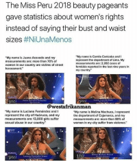 "Beautiful, Fucking, and Girls: The Miss Peru 2018 beauty pageants  gave statistics about women's rights  instead of saying their bust and waist  sizes #NiUnaMenos  ""My name is Juana Acevedo and my  measurements are: more than 70% of  women in our country are victims of street  harassment.  ""My name is Camila Canicoba and I  represent the department of Lima. My  measurements are: 2,202 cases of  femicide reported in the last nine years in  my country.""  Juana Acevedo Chumpitaz  Camita Caicoba lar  @westafrikanman  ""My name is Luciana Fernández and I  represent the city of Huánuco, and my  measurements are: 13,000 girls suffer  sexual abuse in our country.""  ""My name is Melina Machuca I represent  the department of Cajamarca, and my  measurements are: more than 80% of  women in my city suffer from violence.""  Laciana Fernánder LApe  telins Mahsn Roncal  PERU 🇵🇪 B-E-A-U-T-Y-F-U-L 😍 NiUnaMenos Repost @guerrillafeminism: Fucking amazing 👏👏👏 (rp @feministflowercrown) @westafrikanman peru peruvian beauty beautiful"