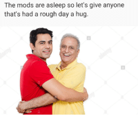 Rough, Day, and Mods: The mods are asleep so let's give anyone  that's had a rough day a hug. Quick before the mods wake up!