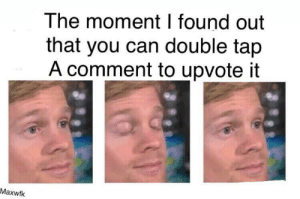 Reddit, Can, and Double: The moment I found out  that you can double tap  A comment to upvote it  Maxwfk Just try it