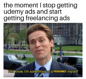Honeypot ad appears: the moment I stop getting  udemy ads and start  getting freelancing ads  You know, I'm something of a PROGRAMMER: myself Honeypot ad appears