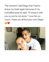 """Being Alone, Head, and Love: The moment I told Diego that I had to  shave my head again because of my  trichotillomania he said, """"I'll shave it with  you so you're not alone."""" I love him so  much, I hope you all find your own Diego wow:("""