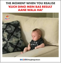 Wala: THE MOMENT WHEN YOU REALISE  KUCH DINO MEIN BAS RESULT  AANE WALA HAI  AUGHING  TLE  OOOOO B/laughingcolours