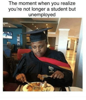 30-minute-memes:The happiness was quite short: The moment when you realize  you're not longer a student but  unemployed  P 30-minute-memes:The happiness was quite short