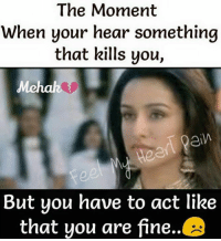 You Are Fine: The Moment  When your hear something  that kills you,  ein  But you have to act like  that you are fine.