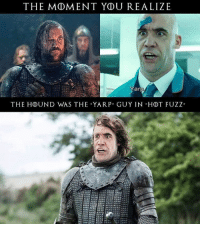 "The moment you realise............Yarp (via: reddit-baked_pandas): THE MOMENT YDU REALIZE  Yarp  THE HOUND WAS THE YAR P"" GUY IN HDT FUZZ"" The moment you realise............Yarp (via: reddit-baked_pandas)"