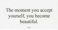 The moment you accept  yourself, you become  beautiful.  Osho RT @ensouIed:
