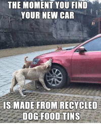 Food, Dog, and Car: THE MOMENT YOU FIND  YOUR NEW CAR  IS MADE FROM RECYCLED  DOG FOOD TINS  on imaur Recycled