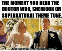 Memes, Tuneful, and Battlestation: THE MOMENT YOU HEAR THE  DOCTOR WHO, SHERLOCK OR  SUPERNATURAL THEME TUNE.  Battlestations. Someone's gonnadie.