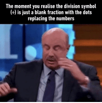 9gag, Dank, and The Division: The moment you realise the division symbol  (e) is just a blank fraction with the dots  replacing the numbers Hold on... let me process this....  https://9gag.com/gag/ax119mW?ref=fbsc