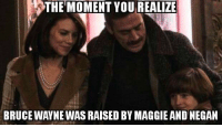 Lauren Cohan, Lol, and Memes: THE MOMENT YOU REALIZE  BRUCE WAYNE WAS RAISED BY MAGGIE AND NEGAN LOL SO SIMILAR! #TheWalkingDead Jeffrey Dean Morgan Lauren Cohan