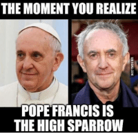 He had GOT into a high position. http://9gag.com/gag/anNoOEn?ref=fbp: THE MOMENT YOU REALIZE  POPE FRANCIS IS  THE HIGH SPARROW He had GOT into a high position. http://9gag.com/gag/anNoOEn?ref=fbp