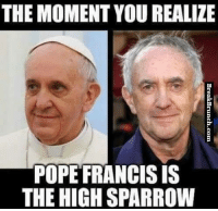 Pope Meme: THE MOMENT YOU REALIZE  POPE FRANCIS IS  THE HIGH SPARROW