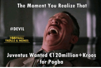 Football, Memes, and Devil: The Moment You Realize That  #DEVIL  FORSTBALL  TROLLS & MEMES  Juventus Wanted €120million+Kroos  for Pogba Hahaha....  Credits: The Football Hub