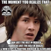 Meme, Memes, and Lost: THE MOMENT YOU REALIZE THAT  MMA MEMES  CAIN LOST THE BELTIN MEXICO  FABRICIOLOST THE BELITIN BRAZIL  8 NOW STIPEISFIGHTINGOVEREEMIN CLEVELAND Sent in by Nick Teixeira - Nate