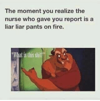 Fire, Memes, and Shit: The moment you realize the  nurse who gave you report is a  liar liar pants on fire.  What is this shit? 😂 snarkynurses
