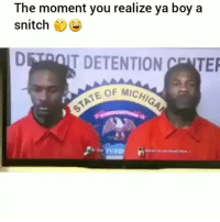 Funny, Snitch, and Boy: The moment you realize ya boy a  snitch  DETOIT DETENTION NTE  OF MICH 😂😂😂 funniest15 viralcypher funniest15seconds Www.viralcypher.com