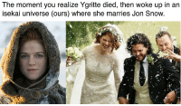 The moment you realize Ygritte died, then woke up in an  isekai universe (ours) where she marries Jon Snow