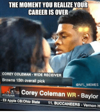 That moment when you consider retirement seconds after being drafted...: THE MOMENT YOU REALIZE YOUR  CAREER IS OVER  COREY COLEMAN WIDE RECEIVER  Browns 15th overall pick  @NFL MEMES  Corey Coleman WR Baylor  #CLEpick  Eli Apple CB/Ohio State  11. BUCCANEERS-Vernon H That moment when you consider retirement seconds after being drafted...