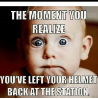 THE MOMENT YOU  REALIZE  YOU'VE LEFT YOUR HELMET  BACK AT THE STATION. Ok.. who's done this? I can honestly say I never have, but my husband left his on the front bumper and his helmet took a ride! 😂