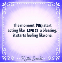 Stic: The moment you start  acting like LIFE IS a blessing,  it starts feeling like one.  stic Sounds