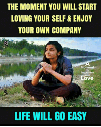 Your Selfs: THE MOMENT YOU WILL START  LOVING YOUR SELF& ENJOY  YOUR OWN COMPANY  R]  Moment  To  Remember  our  Love  LIFE WILL GO EASY