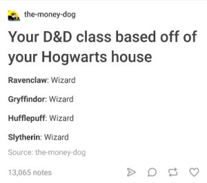 A Robust Character Creation System: the-money-dog  Your D&D class based off of  your Hogwarts house  Ravenclaw: Wizard  Gryffindor: Wizard  Hufflepuff: Wizard  Slytherin: Wizard  Source: the-money-dog  13,065 notes A Robust Character Creation System