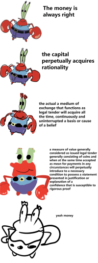 """Confidence, Money, and Mr. Krabs: The money is  always right  the capital  perpetually acquires  rationality  the actual a medium of  exchange that functions as  legal tender will acquire all  the time, continuously and  uninterrupted a basis or cause  of a belief   a measure of value generally  considered as issued legal tender  generally consisting of coins and  when at the same time accepted  as mean for payments in any  circunstances will perpetually  introduce to a necessary  condition to possess a statement  resented in justification or  explanation of a  confidence that is susceptible to  rigorous proof  yeah money <p><a href=""""http://cakepastelcolors.tumblr.com/post/155561100628/are-you-feeling-it-now-mrkrabs-people-pls"""" class=""""tumblr_blog"""" target=""""_blank"""">cakepastelcolors</a>:</p>  <blockquote><p>are you feeling it now mr.krabs?</p><p><br/></p><p>(people pls forgive my sins)</p></blockquote>"""