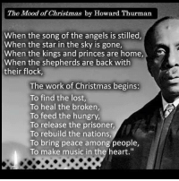 """Hungry, Memes, and Music: The Mood of Christmas by Howard Thurman  When the song of the angels is stilled,  When the star in the sky is gone,  When the kings and princes are home,  When the shepherds are back with  their flock,  The work of Christmas begins:  To find the lost,  To heal the broken,  To feed the hungry,  To release the prisoner,  To rebuild the nations,  To bring peace among people,  To make music in the heart."""" <3 (michele)"""