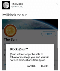 ✌🏻 l8r loser: The Moon  @daMOON.  i will block the sun  Follow  The Sun  sun  Block @sun?  0 @sun will no longer be able to  follow or message you, and you will  not see notifications from @sun.  TV  CANCEL  BLOCK ✌🏻 l8r loser