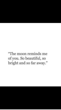 "so far away: ""The moon reminds me  of you. So beautiful, so  bright and so far away."""