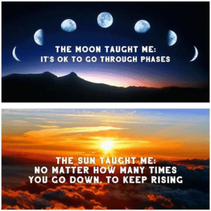 Live by the sun, love by the moon.: THE MOON TAUGHT ME:  IT'S OK TO GO THROUGH PHASES  THE SUN TAUGHT ME  NO MATTER HOW MANY TIMES  YOU GO DOWN. TO KEEP RISING Live by the sun, love by the moon.