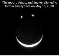 smiley face: The moon, Venus, and Jupiter aligned to  form a smiley face on May 16, 2010.