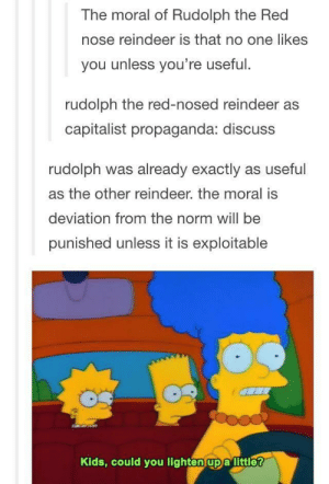 Rudolph the Red Nosed Reindeer as Capitalist Propaganda: The moral of Rudolph the Red  nose reindeer is that no one likes  you unless you're useful.  rudolph the red-nosed reindeer as  capitalist propaganda: discuss  rudolph was already exactly as useful  as the other reindeer. the moral is  deviation from the norm will be  punished unless it is exploitable  Kids, could you lighten upa little? Rudolph the Red Nosed Reindeer as Capitalist Propaganda