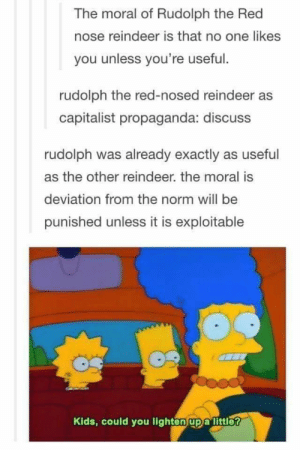A little late on this one: The moral of Rudolph the Red  nose reindeer is that no one likes  you unless you're useful.  rudolph the red-nosed reindeer as  capitalist propaganda: discuss  rudolph was already exactly as useful  as the other reindeer. the moral is  deviation from the norm will be  punished unless it is exploitable  Kids, could you lighten up a little? A little late on this one
