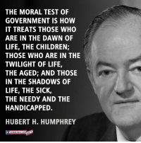 Absolutely right.: THE MORAL TEST OF  GOVERNMENT IS HOW  IT TREATS THOSE WHO  ARE IN THE DAWN OF  LIFE, THE CHILDREN;  THOSE WHO ARE IN THE  TWILIGHT OF LIFE,  THE AGED; AND THOSE  IN THE SHADOWS OF  LIFE, THE SICK,  THE NEEDY AND THE  HANDICAPPED.  HUBERT H. HUMPHREY Absolutely right.