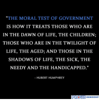 """So Accurate.: """"THE MORAL TEST OF GOVERNMENT  IS HOW IT TREATS THOSE WHO ARE  IN THE DAWN OF LIFE, THE CHILDREN;  THOSE WHO ARE IN THE TWILIGHT OF  LIFE, THE AGED; AND THOSE IN THE  SHADOWS OF LIFE, THE SICK, THE  1I  - HUBERT HUMPHREY  PROUD DEMOCRAT So Accurate."""