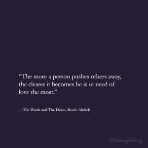 """clearer: The more a person pushes others away,  the clearer it becomes he is in need of  love the most.""""  The Wrath and The Dawn, Renée Ahdieh"""