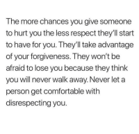 Comfortable, Respect, and Forgiveness: The more chances you give someone  to hurt you the less respect they'll start  to have for you. They'll take advantage  of your forgiveness. They won't be  afraid to lose you because they think  you will never walk away. Never let a  person get comfortable with  disrespecting you.