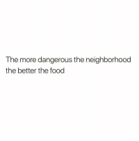 Facts, Food, and More: The more dangerous the neighborhooc  the better the food Is this facts?! 😂 https://t.co/c3pxuciYSm
