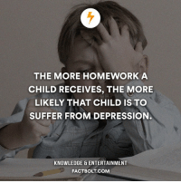 Memes, Homework, and Knowledge: THE MORE HOMEWORK A  CHILD RECEIVES, THE MORE  LIKELY THAT CHILD IS TO  SUFFER FROM DEPRESSION.  KNOWLEDGE ENTERTAINMENT  FACT BOLT COM No hw pls. factbolt