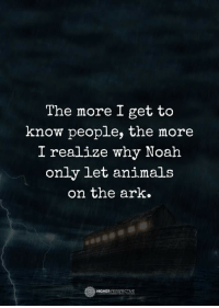 the more you know: The more I get to  know people, the more  I realize why Noah  only let animals  on the ark.  O HIGHER PERSPECTIVE