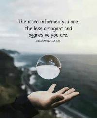 Arrogant, Dictionary, and Wisdom: The more informed you are,  the less arrogant and  aggresive you are.  WISDOM DICTIONARY