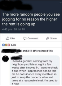 Memes, Taxes, and Genius: The more random people you see  jogging for no reason the higher  the rent is going up  4:43 pm 20 Jul 18  b Like Comment  Share  040 5.8K  i and 2.1K others shared this  er  I heard a gunshot coming from my  neighbors yard late at night a few  weeks after I moved in. I went to check  it out. When I approached him he told  me he does it once every month or so  just to keep the property value and  taxes at a reasonable level. I'm used to  it now. The accuracy, the genius, the brilliance of it all via /r/memes http://bit.ly/2BGGnqn